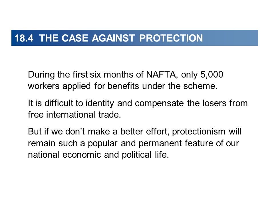 18.4 THE CASE AGAINST PROTECTION During the first six months of NAFTA, only 5,000 workers applied for benefits under the scheme. It is difficult to id