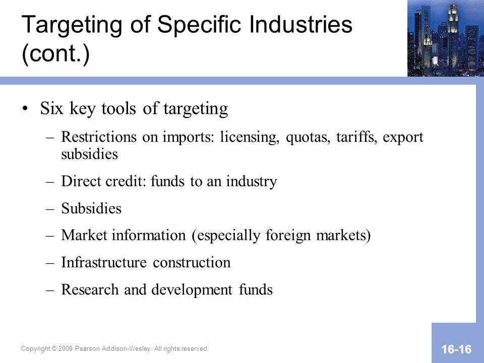 Copyright © 2008 Pearson Addison-Wesley. All rights reserved. 16-16 Targeting of Specific Industries (cont.) Six key tools of targeting –Restrictions