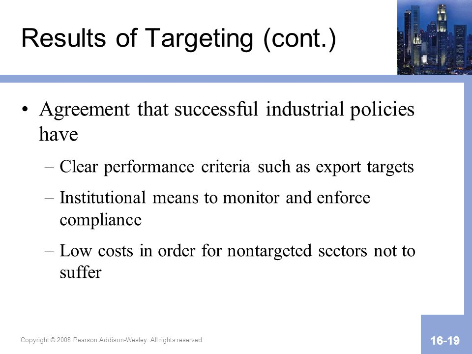 Copyright © 2008 Pearson Addison-Wesley. All rights reserved. 16-19 Results of Targeting (cont.) Agreement that successful industrial policies have –C