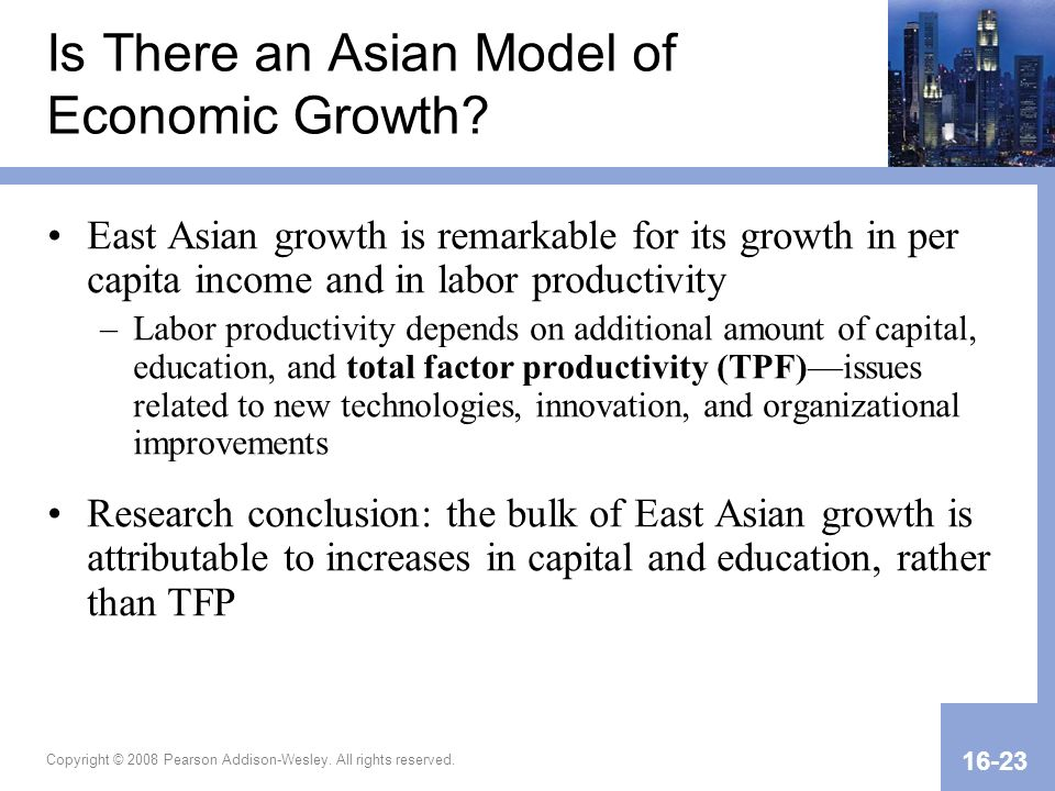 Copyright © 2008 Pearson Addison-Wesley. All rights reserved. 16-23 Is There an Asian Model of Economic Growth? East Asian growth is remarkable for it