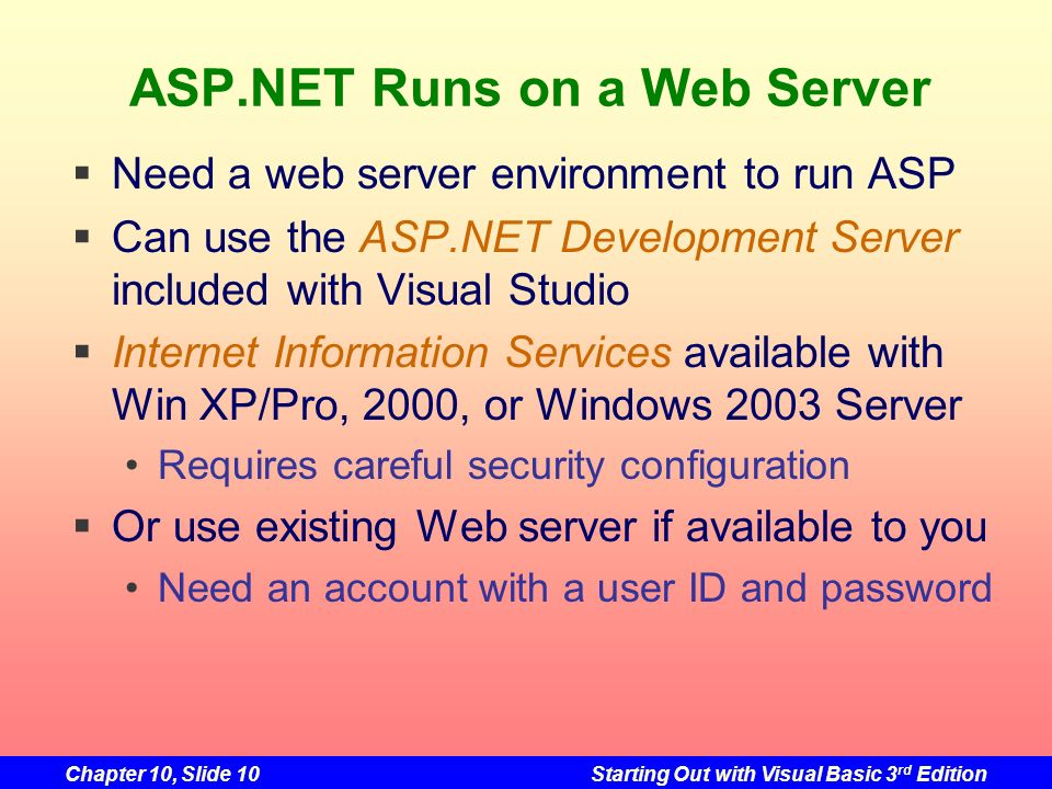 Chapter 10, Slide 10Starting Out with Visual Basic 3 rd Edition ASP.NET Runs on a Web Server Need a web server environment to run ASP Can use the ASP.