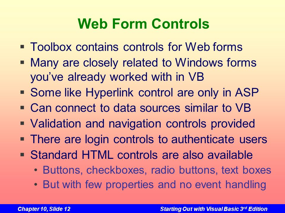 Chapter 10, Slide 12Starting Out with Visual Basic 3 rd Edition Web Form Controls Toolbox contains controls for Web forms Many are closely related to