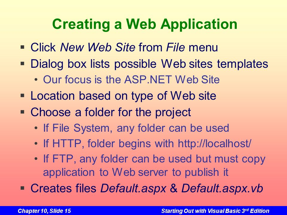 Chapter 10, Slide 15Starting Out with Visual Basic 3 rd Edition Creating a Web Application Click New Web Site from File menu Dialog box lists possible