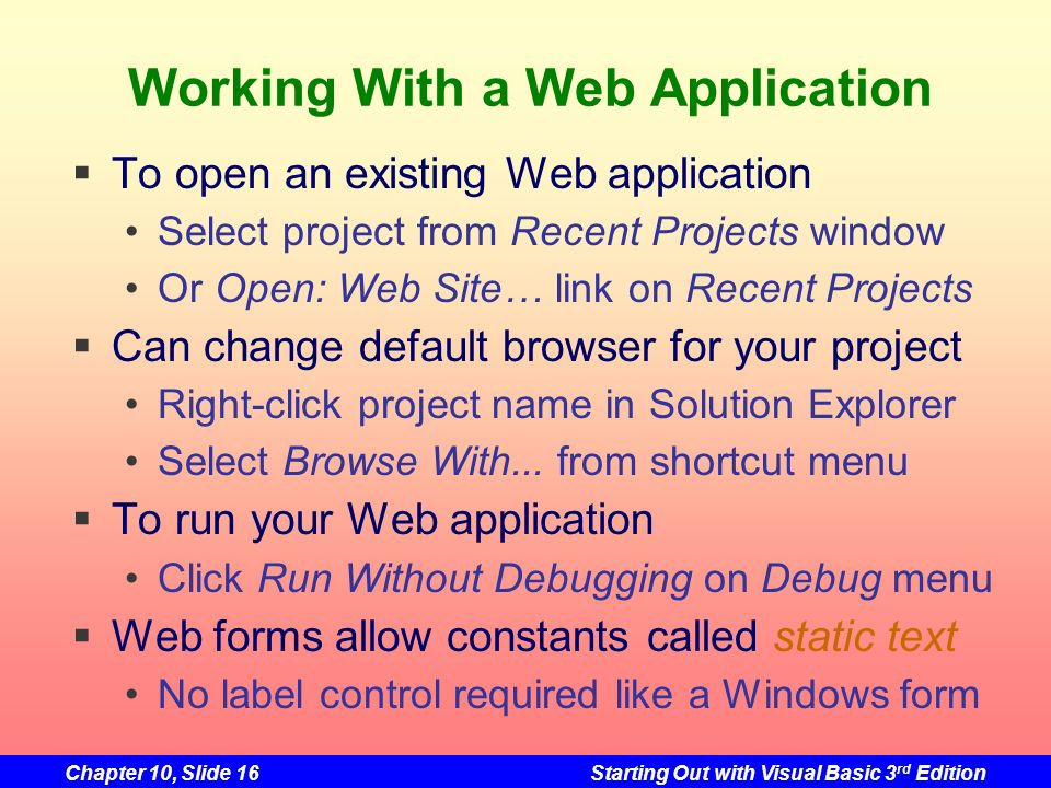 Chapter 10, Slide 16Starting Out with Visual Basic 3 rd Edition Working With a Web Application To open an existing Web application Select project from