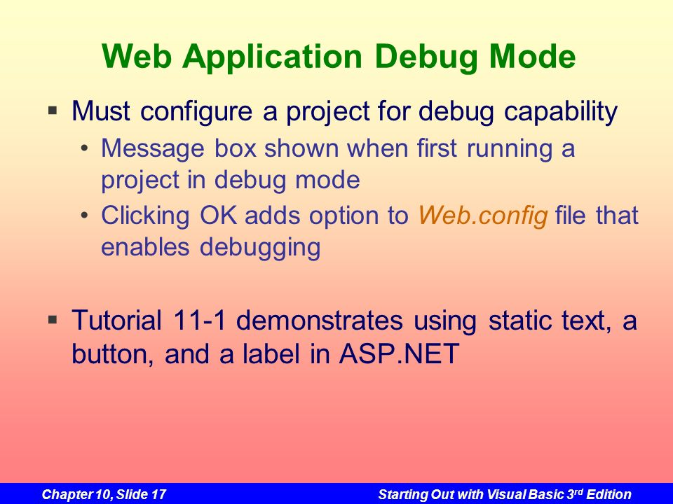 Chapter 10, Slide 17Starting Out with Visual Basic 3 rd Edition Web Application Debug Mode Must configure a project for debug capability Message box s