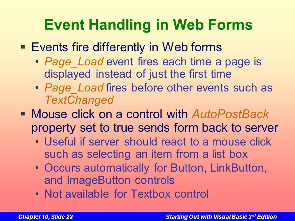 Chapter 10, Slide 22Starting Out with Visual Basic 3 rd Edition Event Handling in Web Forms Events fire differently in Web forms Page_Load event fires