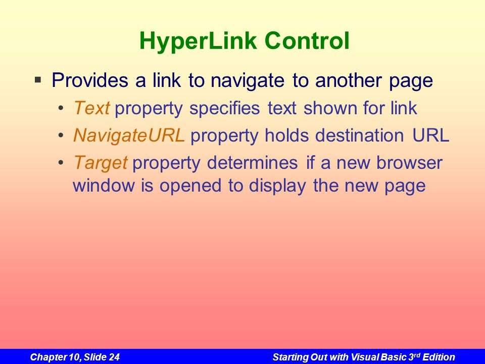 Chapter 10, Slide 24Starting Out with Visual Basic 3 rd Edition HyperLink Control Provides a link to navigate to another page Text property specifies