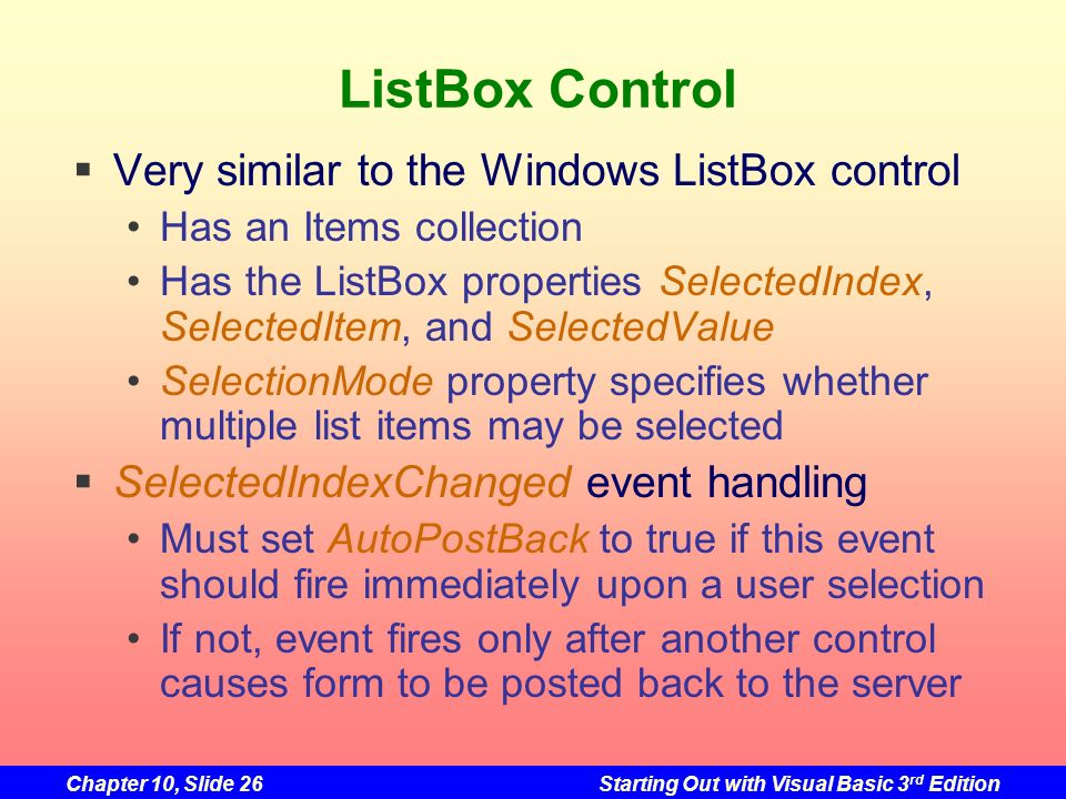 Chapter 10, Slide 26Starting Out with Visual Basic 3 rd Edition ListBox Control Very similar to the Windows ListBox control Has an Items collection Ha