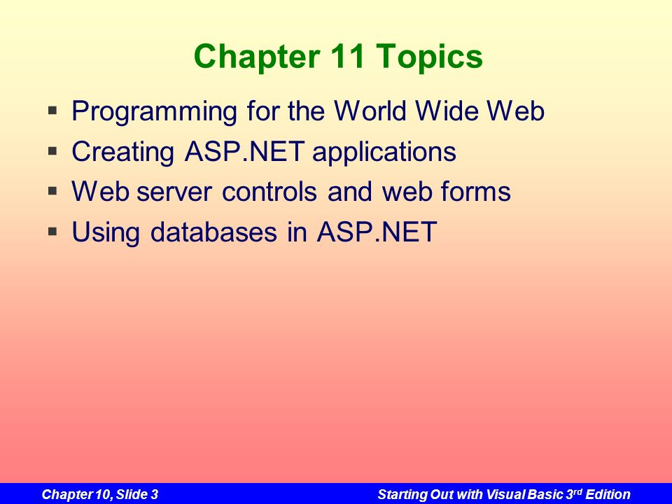 Chapter 10, Slide 3Starting Out with Visual Basic 3 rd Edition Chapter 11 Topics Programming for the World Wide Web Creating ASP.NET applications Web