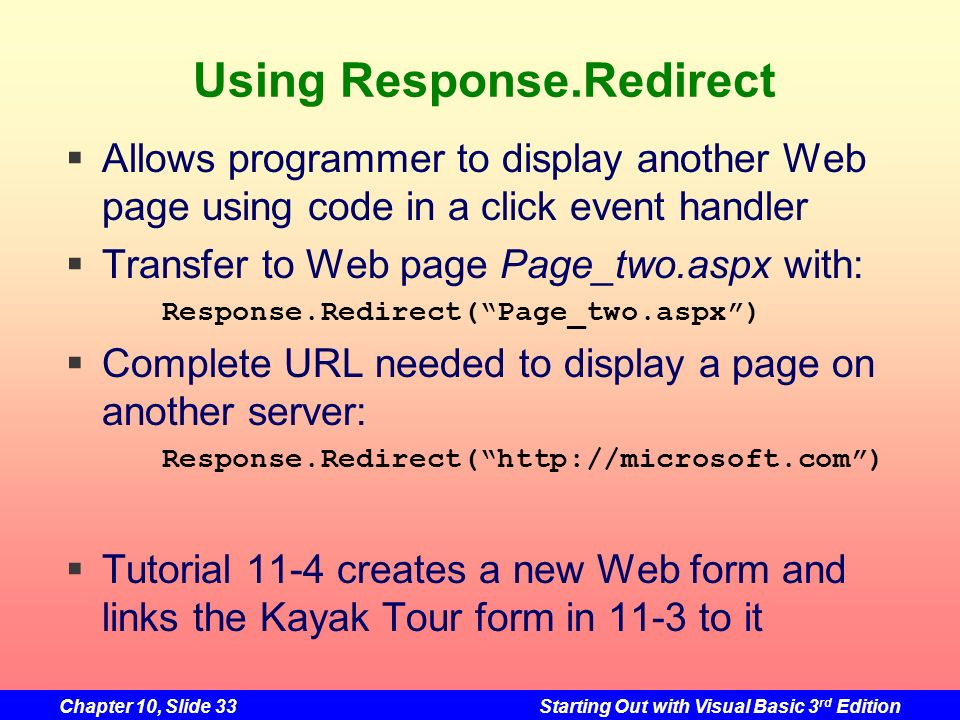 Chapter 10, Slide 33Starting Out with Visual Basic 3 rd Edition Using Response.Redirect Allows programmer to display another Web page using code in a