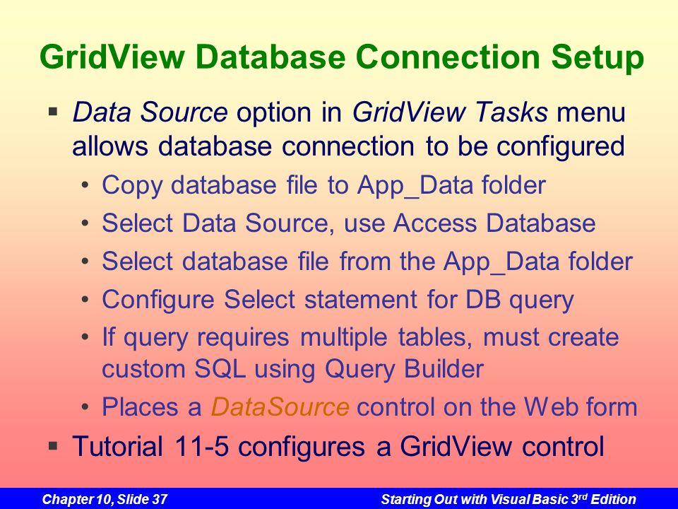 Chapter 10, Slide 37Starting Out with Visual Basic 3 rd Edition GridView Database Connection Setup Data Source option in GridView Tasks menu allows da