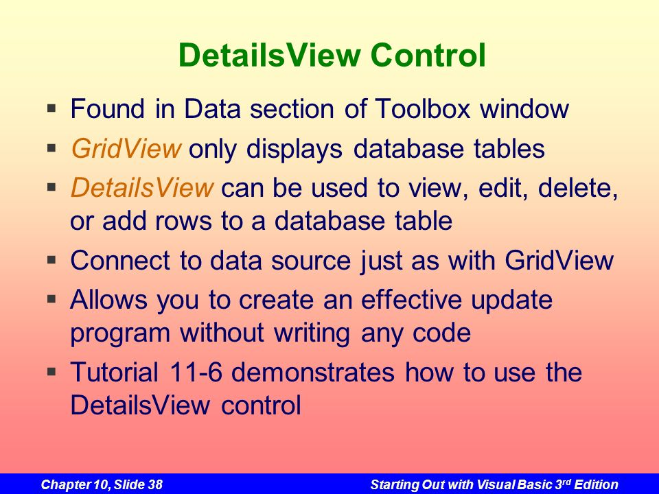 Chapter 10, Slide 38Starting Out with Visual Basic 3 rd Edition DetailsView Control Found in Data section of Toolbox window GridView only displays dat