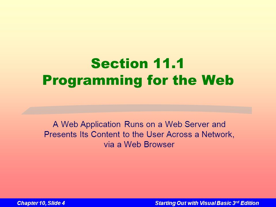 Chapter 10, Slide 4Starting Out with Visual Basic 3 rd Edition Section 11.1 Programming for the Web A Web Application Runs on a Web Server and Present