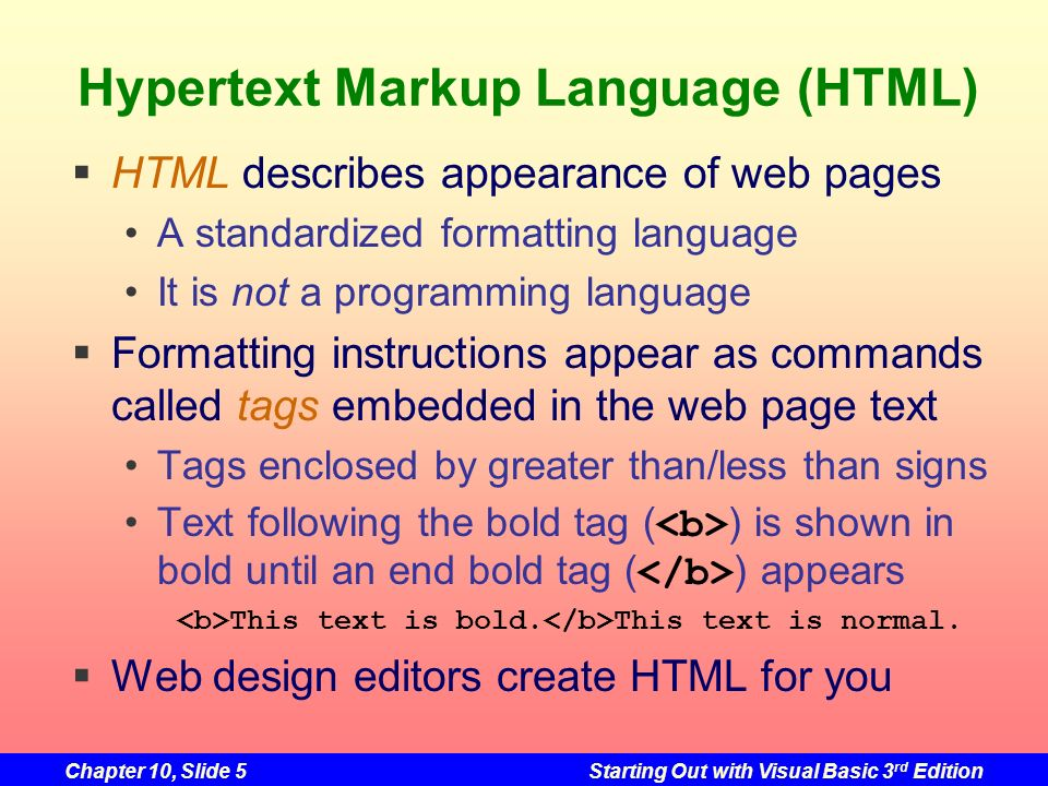 Chapter 10, Slide 5Starting Out with Visual Basic 3 rd Edition Hypertext Markup Language (HTML) HTML describes appearance of web pages A standardized