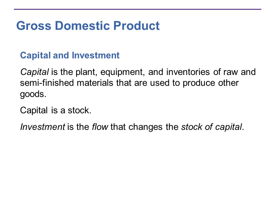 Gross Domestic Product Capital and Investment Capital is the plant, equipment, and inventories of raw and semi-finished materials that are used to pro