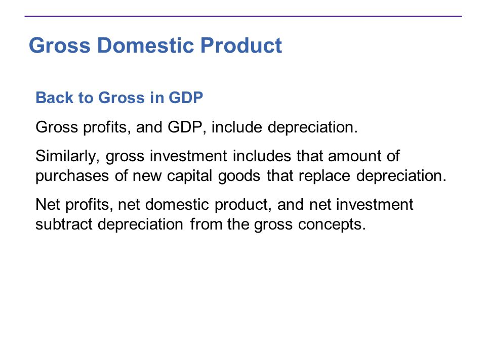 Gross Domestic Product Back to Gross in GDP Gross profits, and GDP, include depreciation. Similarly, gross investment includes that amount of purchase
