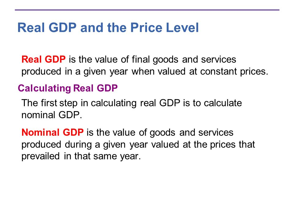 Real GDP and the Price Level Real GDP is the value of final goods and services produced in a given year when valued at constant prices. Calculating Re