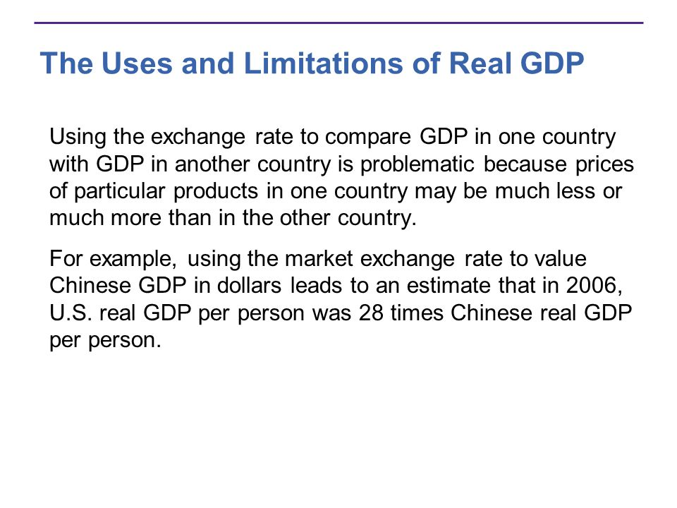 The Uses and Limitations of Real GDP Using the exchange rate to compare GDP in one country with GDP in another country is problematic because prices o