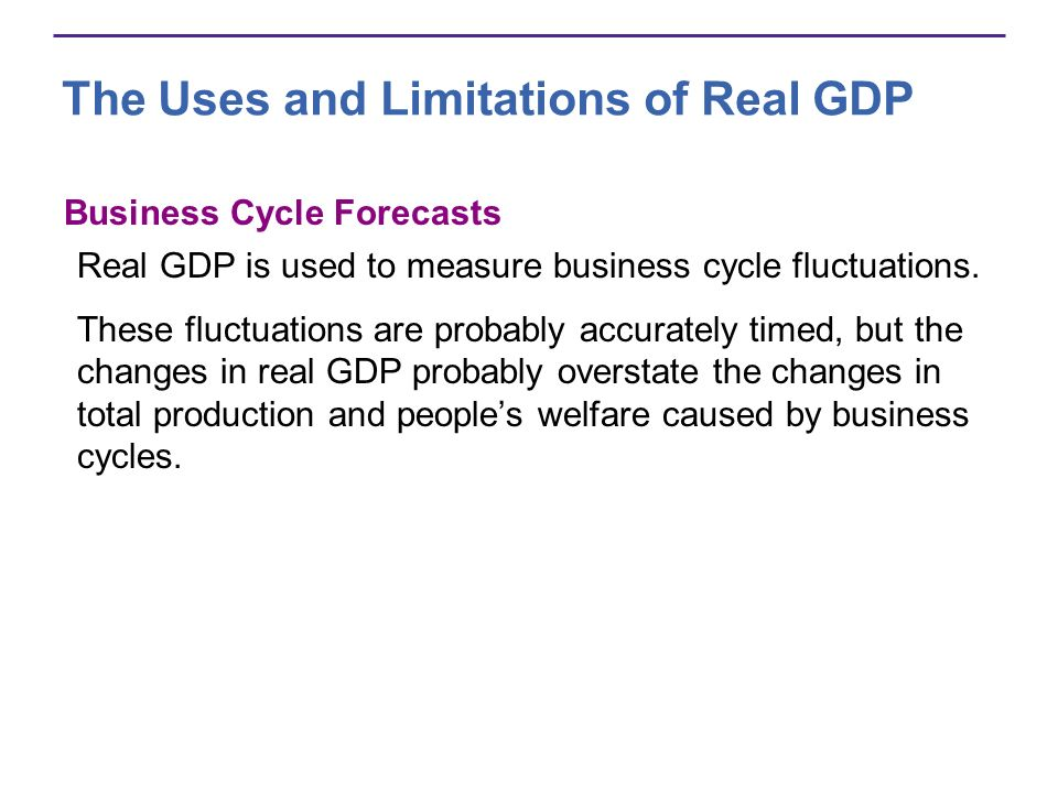 The Uses and Limitations of Real GDP Business Cycle Forecasts Real GDP is used to measure business cycle fluctuations. These fluctuations are probably