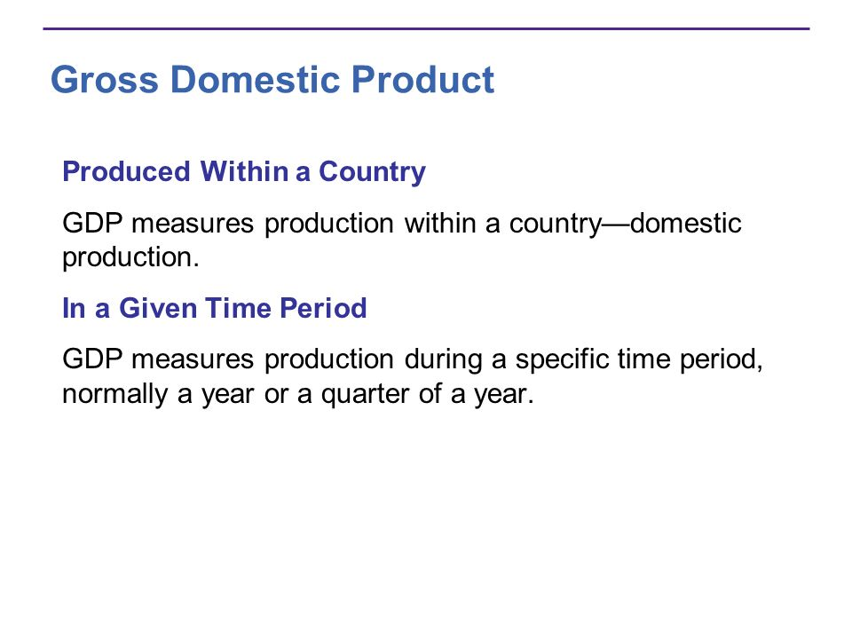 Gross Domestic Product Produced Within a Country GDP measures production within a countrydomestic production. In a Given Time Period GDP measures prod