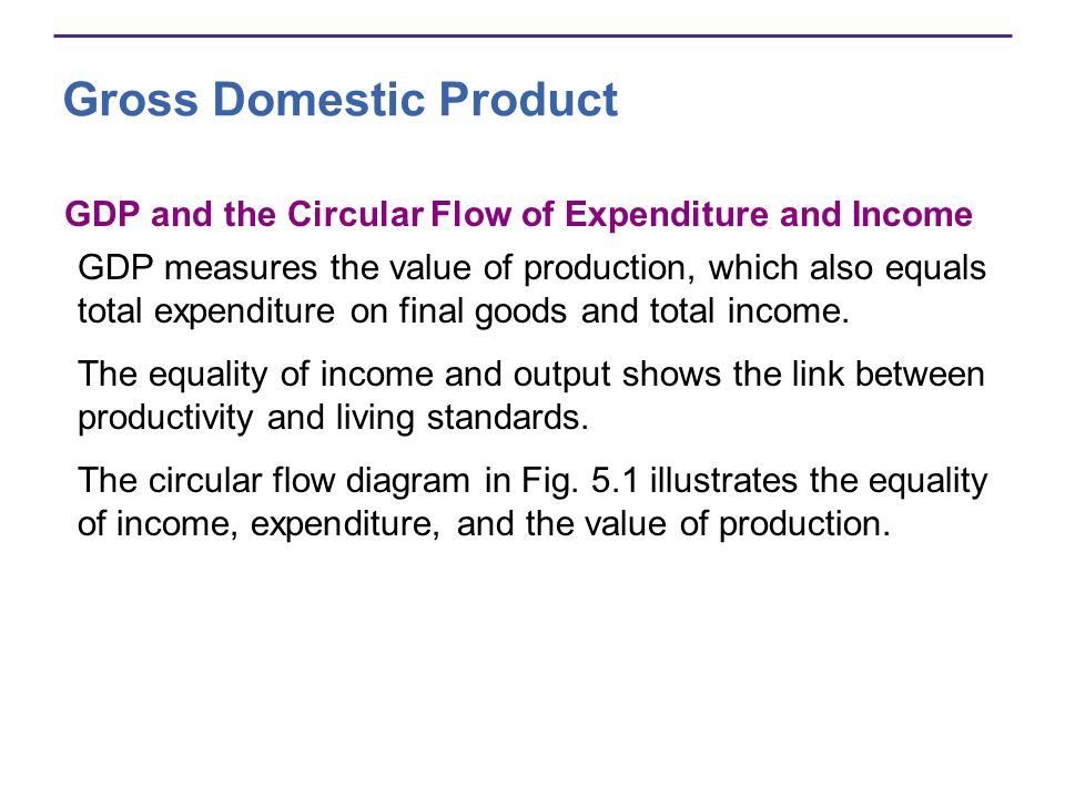 Gross Domestic Product GDP and the Circular Flow of Expenditure and Income GDP measures the value of production, which also equals total expenditure o