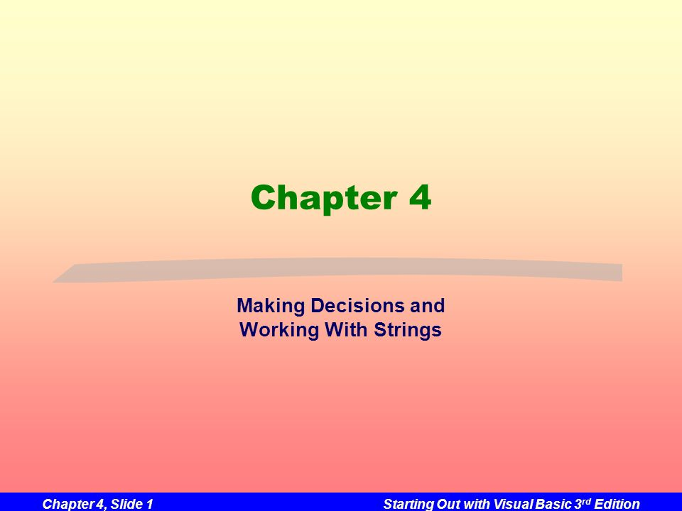Chapter 4, Slide 1Starting Out with Visual Basic 3 rd Edition Chapter 4 Making Decisions and Working With Strings