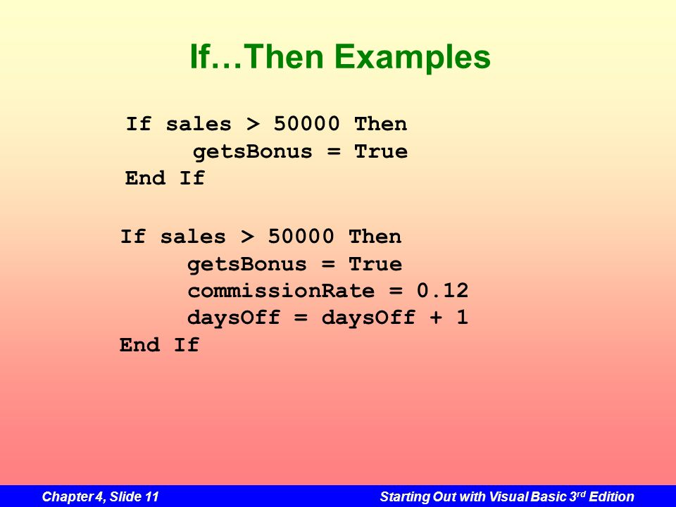 Chapter 4, Slide 11Starting Out with Visual Basic 3 rd Edition If…Then Examples If sales > 50000 Then getsBonus = True End If If sales > 50000 Then ge