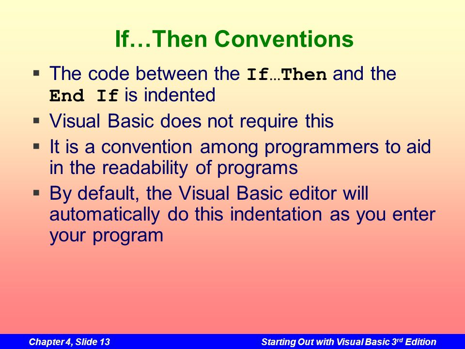 Chapter 4, Slide 13Starting Out with Visual Basic 3 rd Edition If…Then Conventions The code between the If…Then and the End If is indented Visual Basi