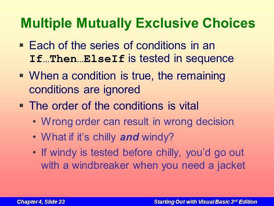 Chapter 4, Slide 23Starting Out with Visual Basic 3 rd Edition Multiple Mutually Exclusive Choices Each of the series of conditions in an If…Then…Else