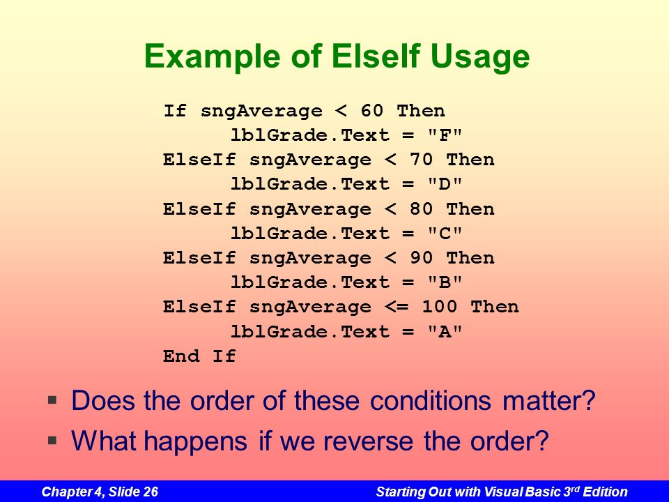 Chapter 4, Slide 26Starting Out with Visual Basic 3 rd Edition Example of ElseIf Usage If sngAverage < 60 Then lblGrade.Text =