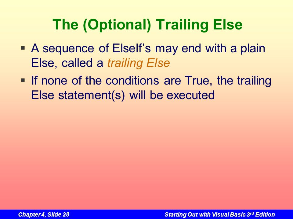 Chapter 4, Slide 28Starting Out with Visual Basic 3 rd Edition The (Optional) Trailing Else A sequence of ElseIfs may end with a plain Else, called a