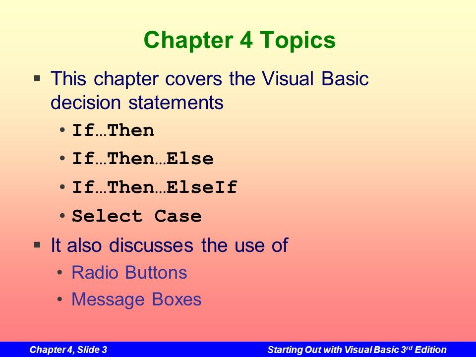 Chapter 4, Slide 3Starting Out with Visual Basic 3 rd Edition Chapter 4 Topics This chapter covers the Visual Basic decision statements If…Then If…The
