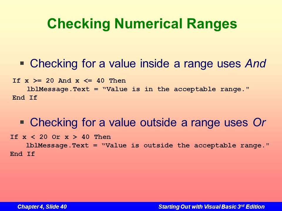 Chapter 4, Slide 40Starting Out with Visual Basic 3 rd Edition Checking Numerical Ranges Checking for a value inside a range uses And Checking for a v