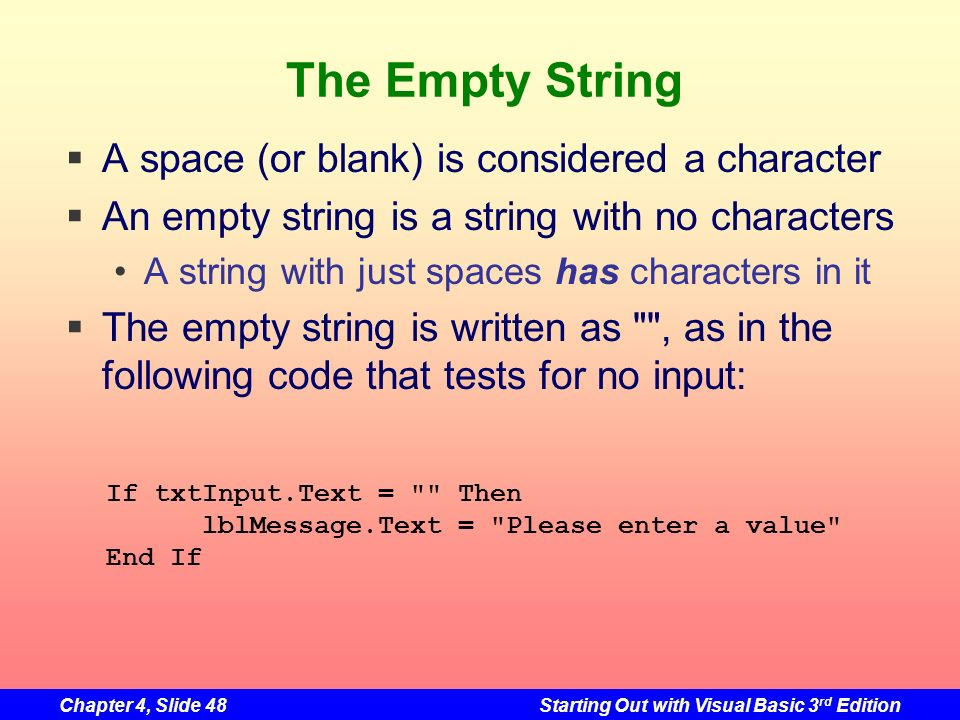 Chapter 4, Slide 48Starting Out with Visual Basic 3 rd Edition The Empty String A space (or blank) is considered a character An empty string is a stri