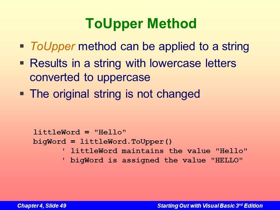 Chapter 4, Slide 49Starting Out with Visual Basic 3 rd Edition ToUpper Method ToUpper method can be applied to a string Results in a string with lower