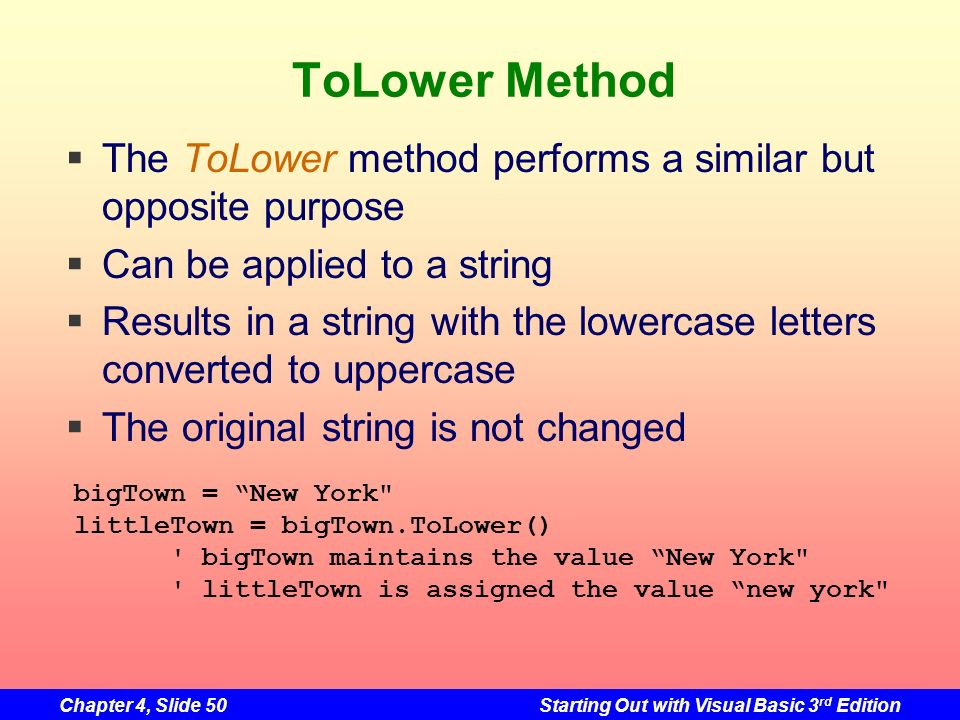 Chapter 4, Slide 50Starting Out with Visual Basic 3 rd Edition ToLower Method The ToLower method performs a similar but opposite purpose Can be applie