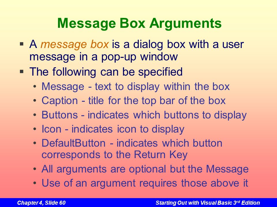 Chapter 4, Slide 60Starting Out with Visual Basic 3 rd Edition Message Box Arguments A message box is a dialog box with a user message in a pop-up win