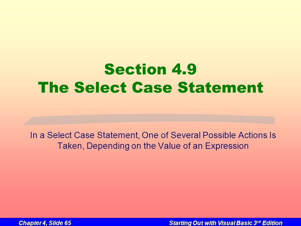 Chapter 4, Slide 65Starting Out with Visual Basic 3 rd Edition Section 4.9 The Select Case Statement In a Select Case Statement, One of Several Possib