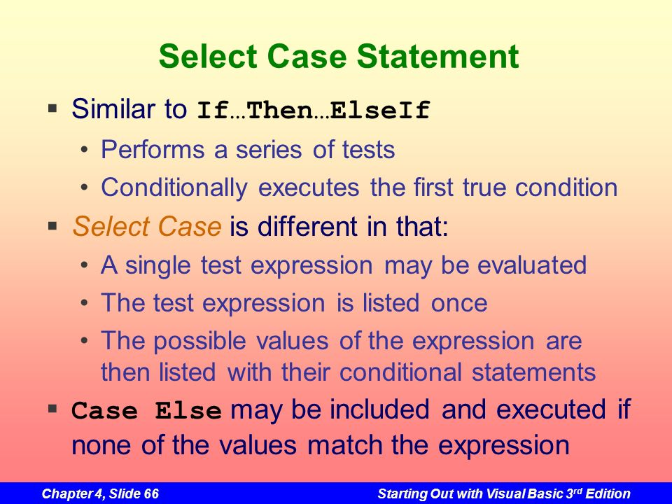Chapter 4, Slide 66Starting Out with Visual Basic 3 rd Edition Select Case Statement Similar to If…Then…ElseIf Performs a series of tests Conditionall