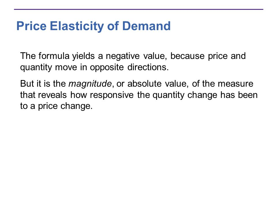Price Elasticity of Demand The formula yields a negative value, because price and quantity move in opposite directions. But it is the magnitude, or ab