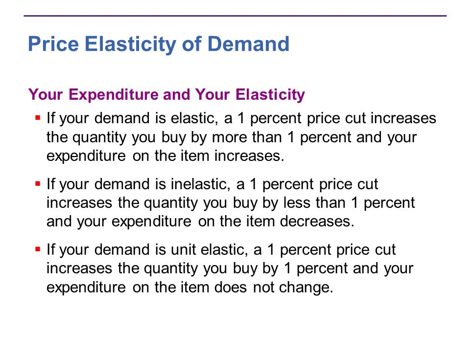 Price Elasticity of Demand Your Expenditure and Your Elasticity If your demand is elastic, a 1 percent price cut increases the quantity you buy by mor