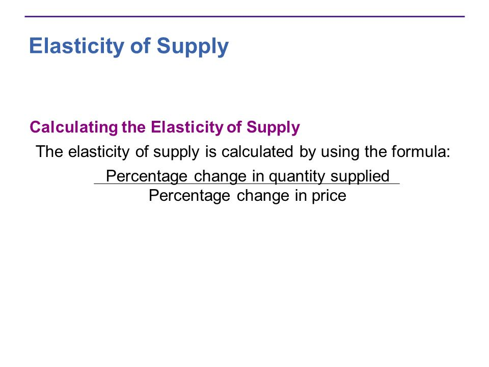 Elasticity of Supply Calculating the Elasticity of Supply The elasticity of supply is calculated by using the formula: Percentage change in quantity s