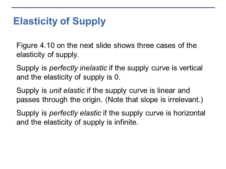 Elasticity of Supply Figure 4.10 on the next slide shows three cases of the elasticity of supply. Supply is perfectly inelastic if the supply curve is