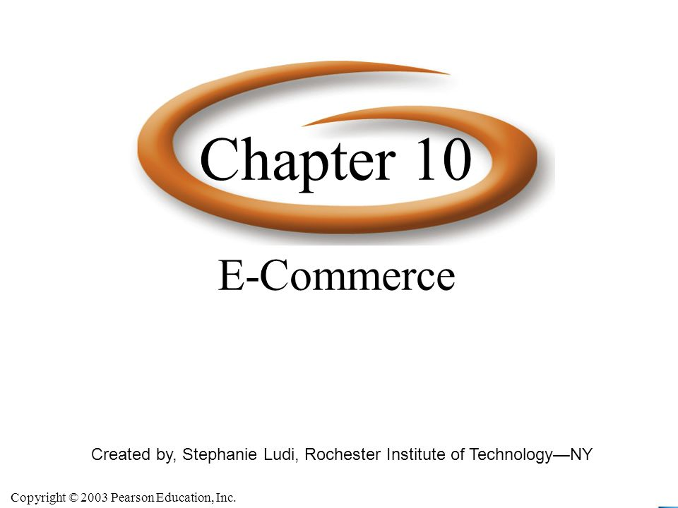 Copyright © 2003 Pearson Education, Inc. Slide 10-2 Created by, Stephanie Ludi, Rochester Institute of TechnologyNY E-Commerce Chapter 10