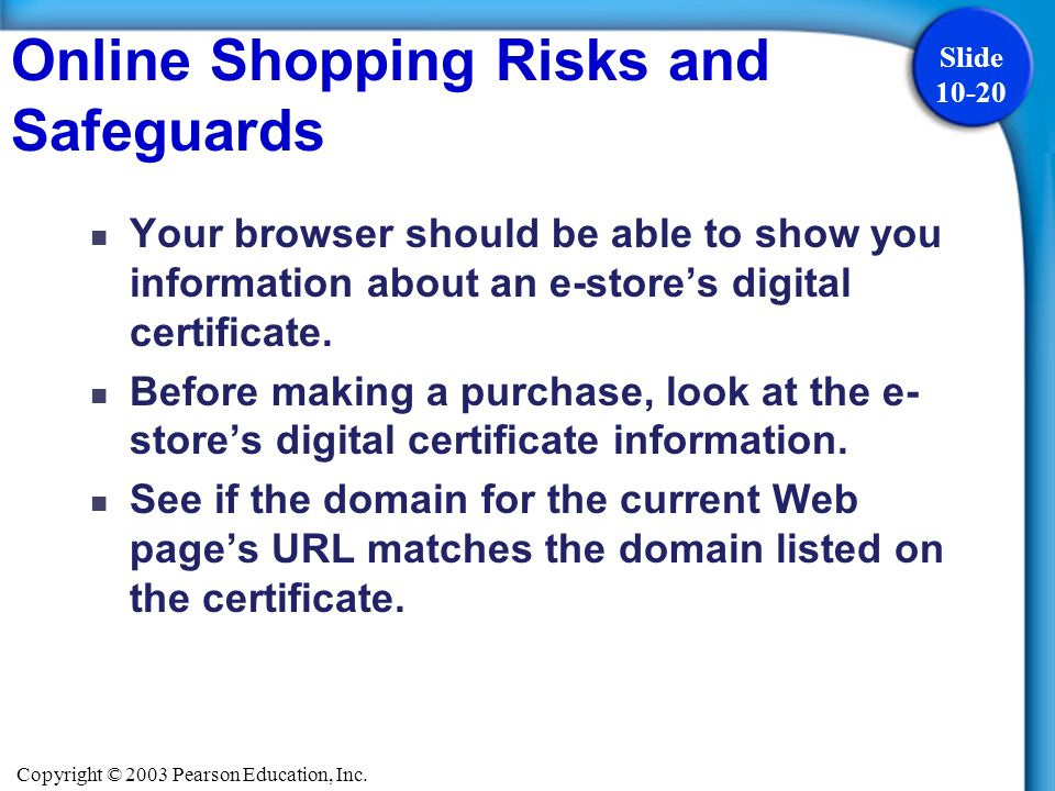 Copyright © 2003 Pearson Education, Inc. Slide 10-20 Online Shopping Risks and Safeguards Your browser should be able to show you information about an