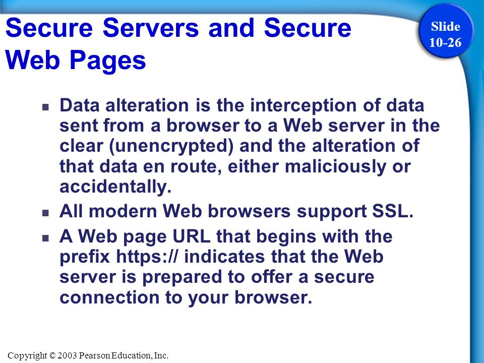 Copyright © 2003 Pearson Education, Inc. Slide 10-26 Secure Servers and Secure Web Pages Data alteration is the interception of data sent from a brows