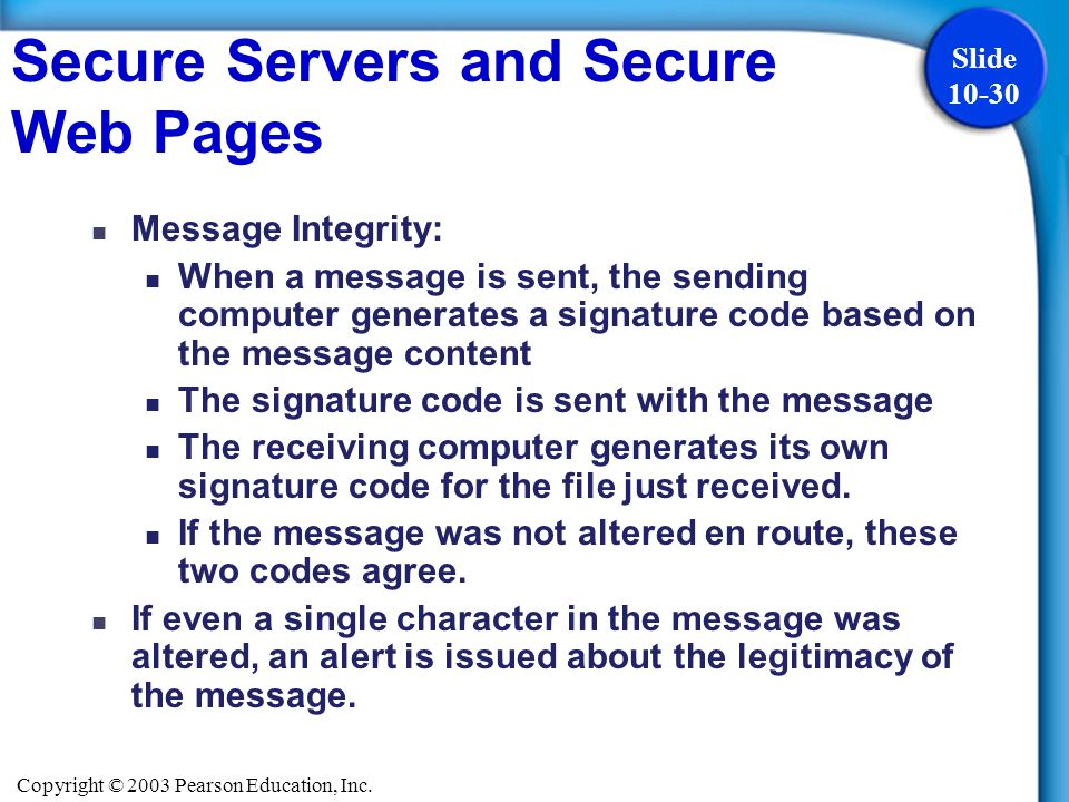 Copyright © 2003 Pearson Education, Inc. Slide 10-30 Message Integrity: When a message is sent, the sending computer generates a signature code based