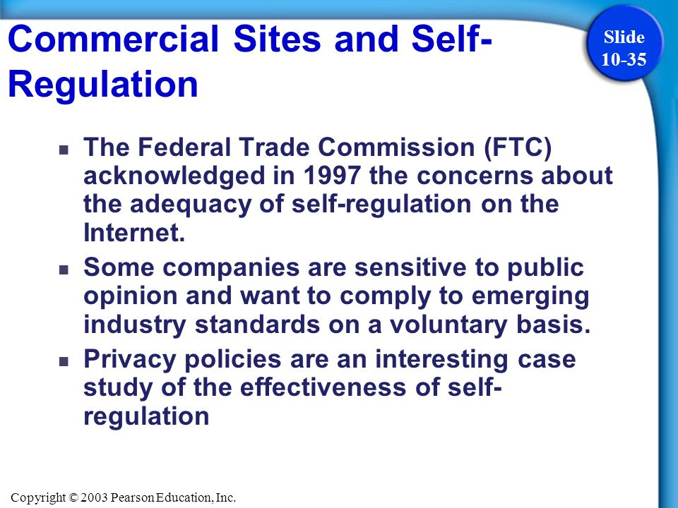 Copyright © 2003 Pearson Education, Inc. Slide 10-35 The Federal Trade Commission (FTC) acknowledged in 1997 the concerns about the adequacy of self-r