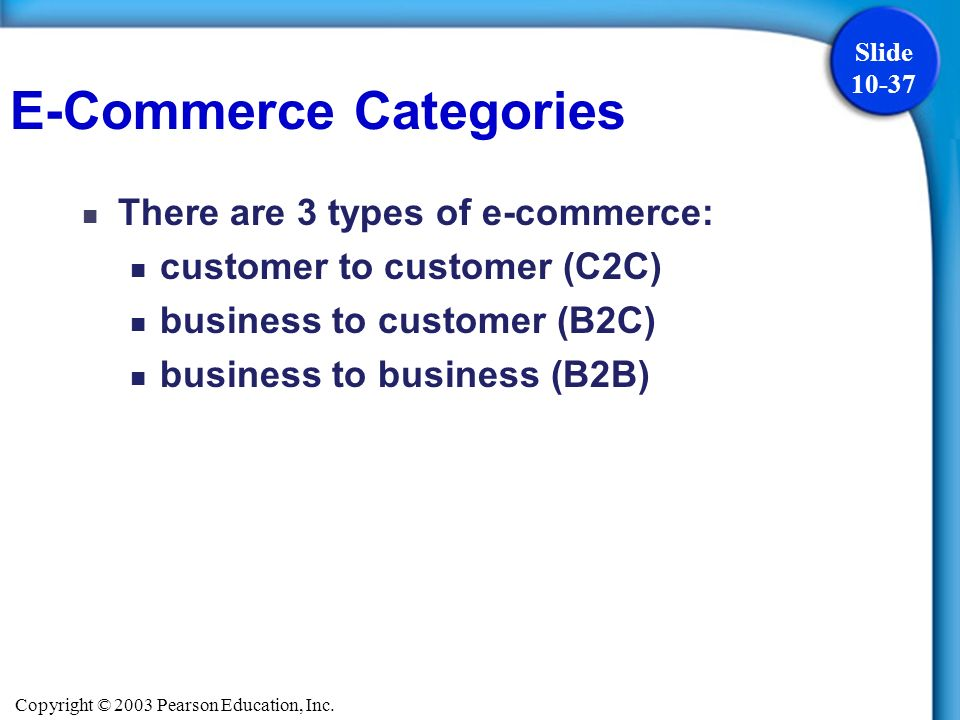 Copyright © 2003 Pearson Education, Inc. Slide 10-37 There are 3 types of e-commerce: customer to customer (C2C) business to customer (B2C) business t