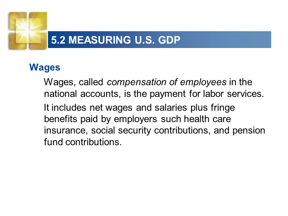 5.2 MEASURING U.S. GDP Wages Wages, called compensation of employees in the national accounts, is the payment for labor services. It includes net wage